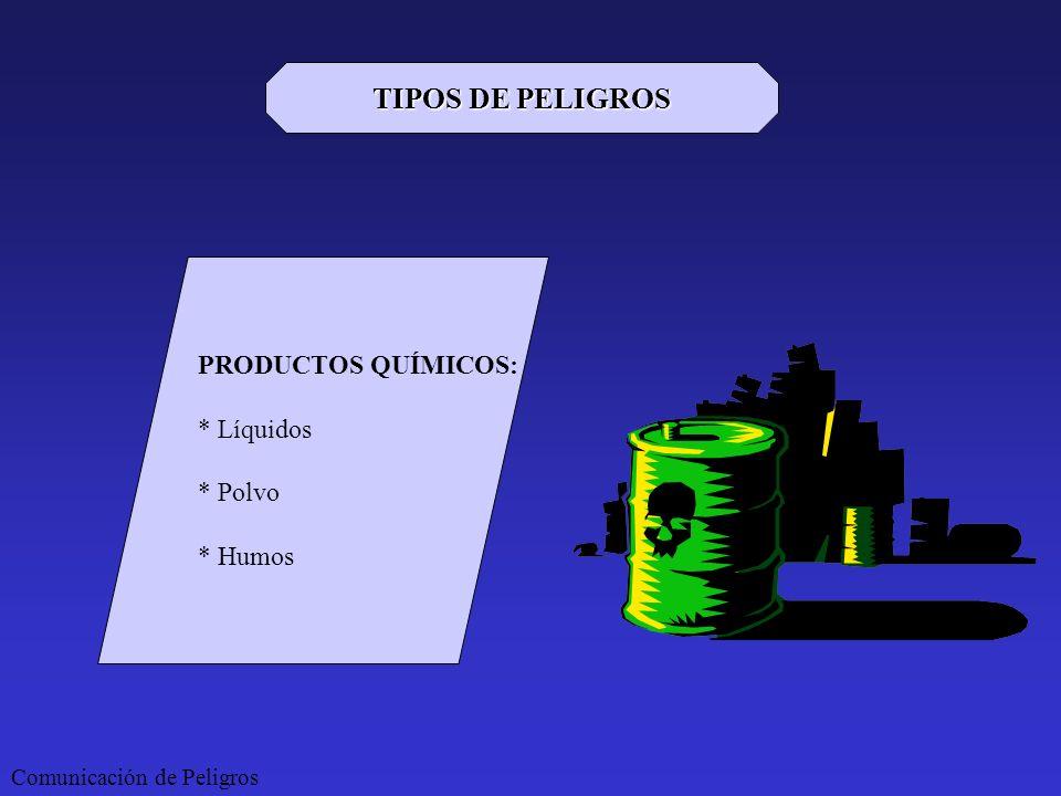 Comunicación de Peligros TIPOS DE PELIGROS PRODUCTOS QUÍMICOS: * Líquidos * Polvo * Humos