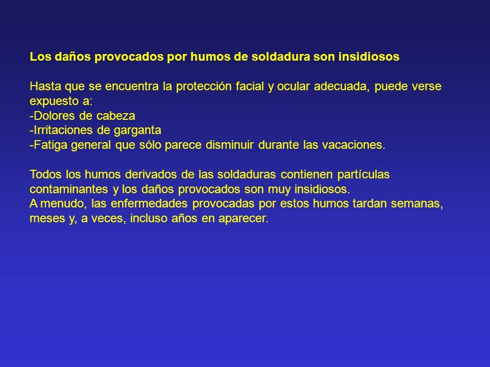 Síntomas inmediatos causados por la exposición a humos de soldadura: Irritación ocular y cutánea Náuseas Dolor de cabeza Mareos Fiebre Daños crónicos en: Pulmones y tracto respiratorio (incluye cáncer de pulmón) Sistema nervioso central (enfermedad de Parkinson, etc...)