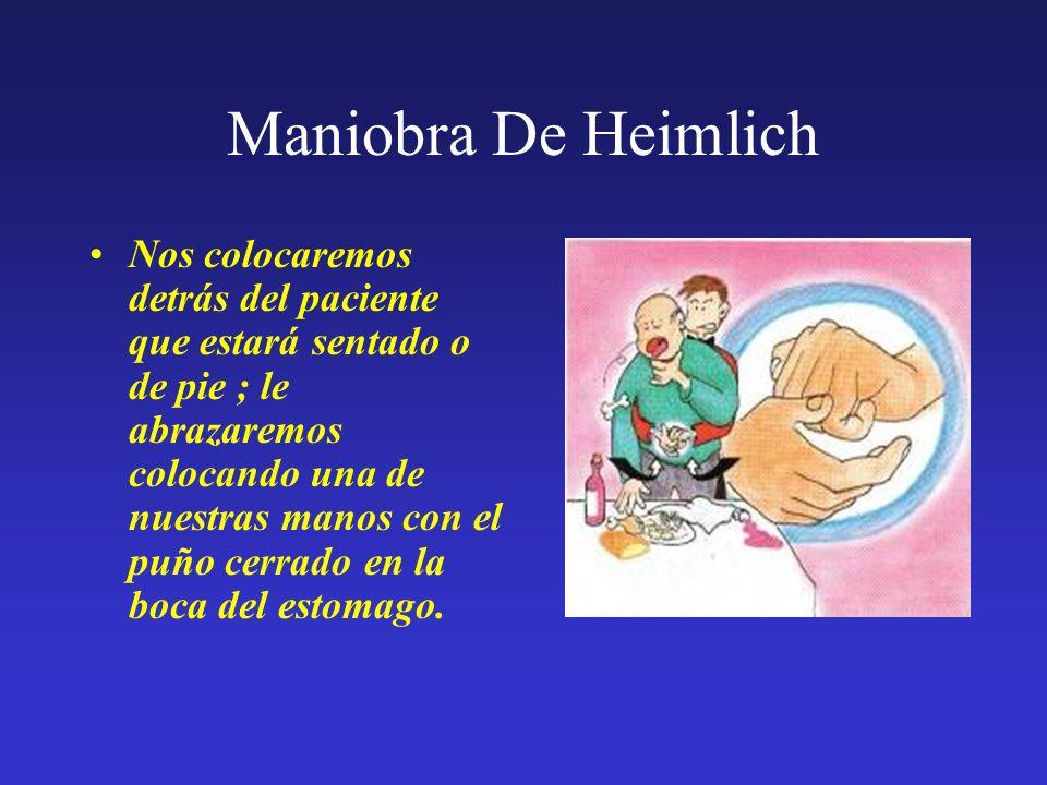 Maniobra De Heimlich Nos colocaremos detrás del paciente que estará sentado o de pie ; le abrazaremos colocando una de nuestras manos con el puño cerr
