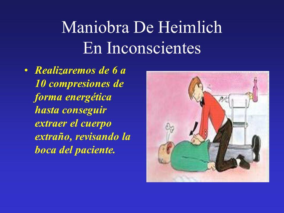 Maniobra De Heimlich En Inconscientes Realizaremos de 6 a 10 compresiones de forma energética hasta conseguir extraer el cuerpo extraño, revisando la