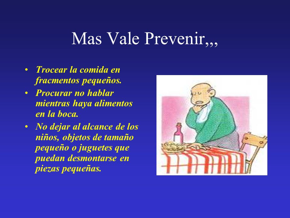 Mas Vale Prevenir,,, Trocear la comida en fracmentos pequeños. Procurar no hablar mientras haya alimentos en la boca. No dejar al alcance de los niños