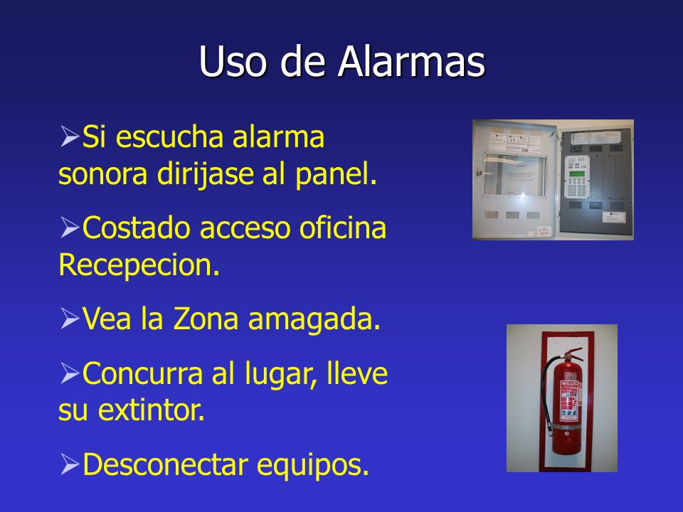 Uso de Alarmas Si escucha alarma sonora dirijase al panel. Costado acceso oficina Recepecion. Vea la Zona amagada. Concurra al lugar, lleve su extinto