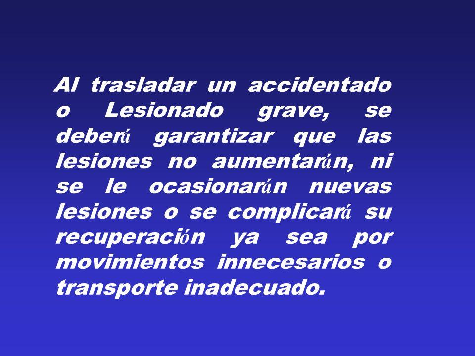 Al trasladar un accidentado o Lesionado grave, se deber á garantizar que las lesiones no aumentar á n, ni se le ocasionar á n nuevas lesiones o se com