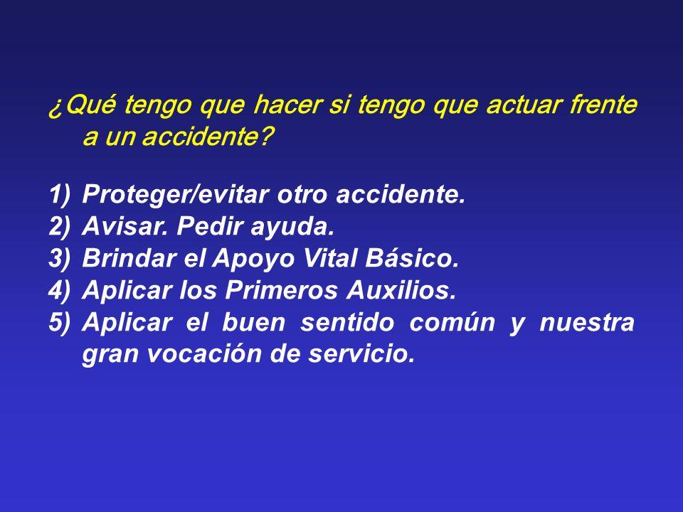 ¿Qué tengo que hacer si tengo que actuar frente a un accidente? 1)Proteger/evitar otro accidente. 2)Avisar. Pedir ayuda. 3)Brindar el Apoyo Vital Bási