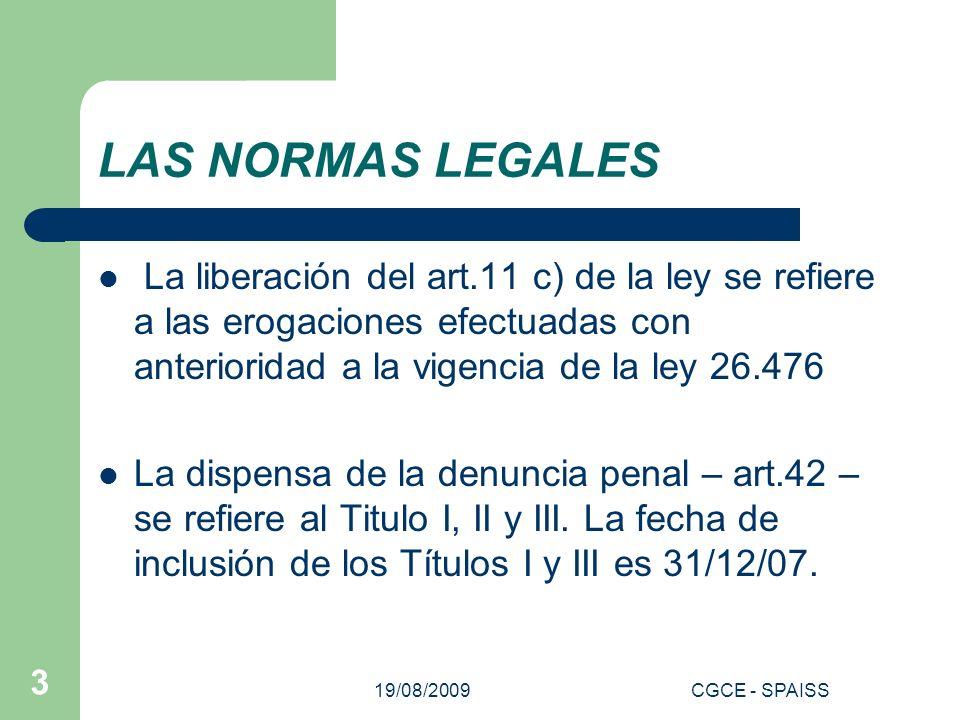 19/08/2009CGCE - SPAISS 3 LAS NORMAS LEGALES La liberación del art.11 c) de la ley se refiere a las erogaciones efectuadas con anterioridad a la vigencia de la ley 26.476 La dispensa de la denuncia penal – art.42 – se refiere al Titulo I, II y III.