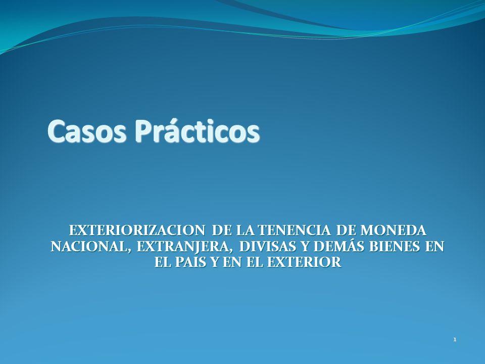 Casos Prácticos EXTERIORIZACION DE LA TENENCIA DE MONEDA NACIONAL, EXTRANJERA, DIVISAS Y DEMÁS BIENES EN EL PAIS Y EN EL EXTERIOR 1