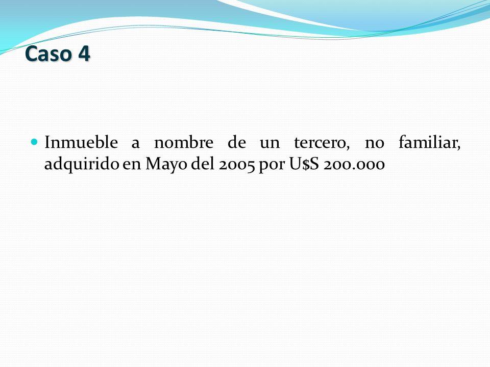Inmueble a nombre de un tercero, no familiar, adquirido en Mayo del 2005 por U$S 200.000 Caso 4