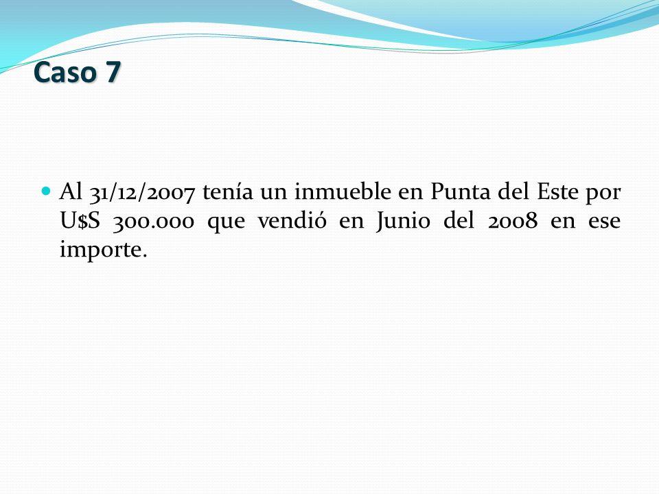 Al 31/12/2007 tenía un inmueble en Punta del Este por U$S 300.000 que vendió en Junio del 2008 en ese importe. Caso 7