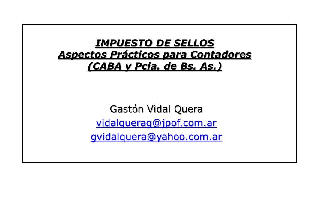 IMPUESTO DE SELLOS Aspectos Prácticos para Contadores (CABA y Pcia. de Bs. As.) Gastón Vidal Quera vidalquerag@jpof.com.ar gvidalquera@yahoo.com.ar