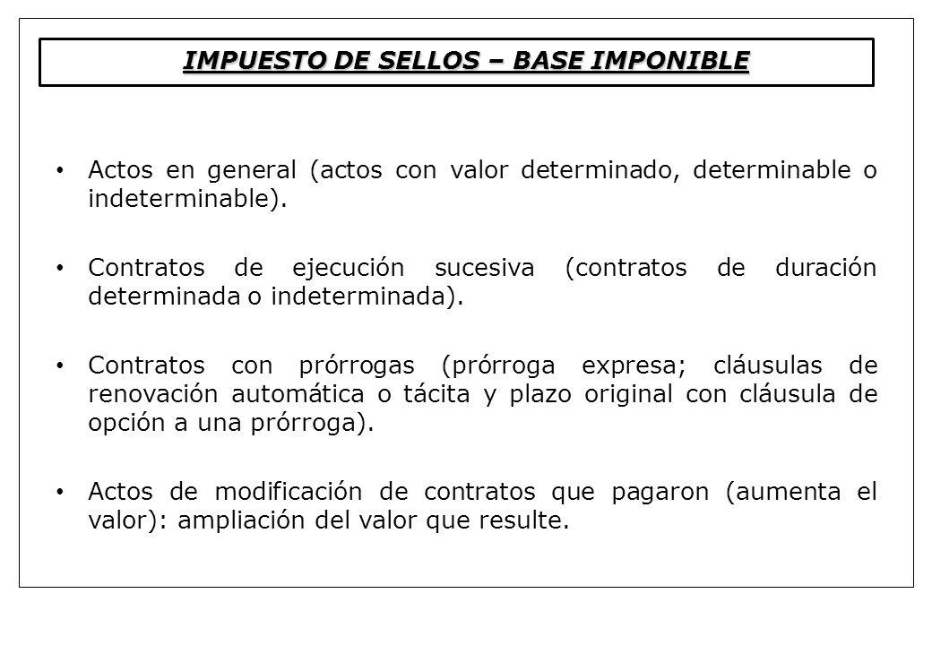 IMPUESTO DE SELLOS – BASE IMPONIBLE Actos en general (actos con valor determinado, determinable o indeterminable). Contratos de ejecución sucesiva (co