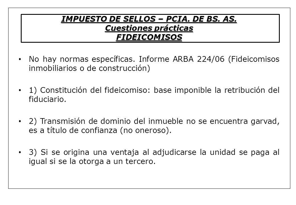 IMPUESTO DE SELLOS – PCIA. DE BS. AS. Cuestiones prácticas FIDEICOMISOS No hay normas específicas. Informe ARBA 224/06 (Fideicomisos inmobiliarios o d