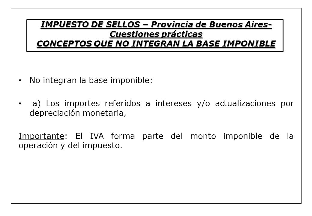 IMPUESTO DE SELLOS – Provincia de Buenos Aires- Cuestiones prácticas CONCEPTOS QUE NO INTEGRAN LA BASE IMPONIBLE No integran la base imponible: a) Los