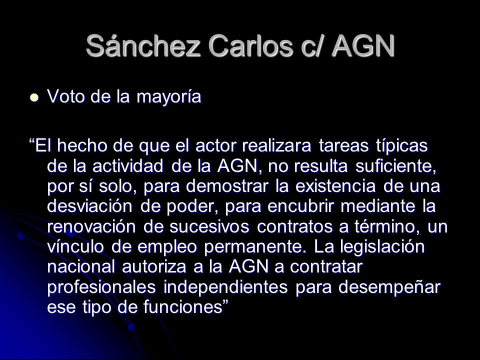Sánchez Carlos c/ AGN Voto de la mayoría Voto de la mayoría El hecho de que el actor realizara tareas típicas de la actividad de la AGN, no resulta suficiente, por sí solo, para demostrar la existencia de una desviación de poder, para encubrir mediante la renovación de sucesivos contratos a término, un vínculo de empleo permanente.