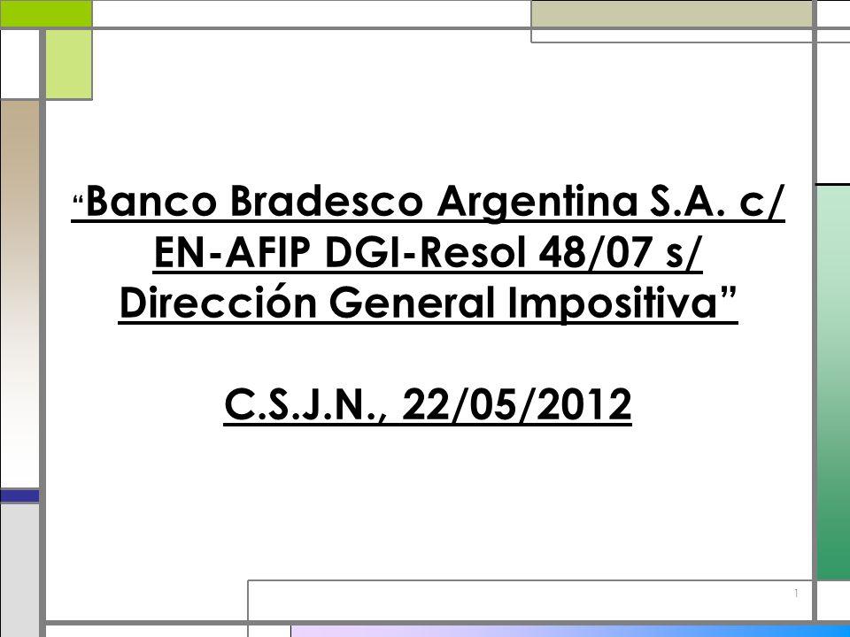 1 Banco Bradesco Argentina S.A. c/ EN-AFIP DGI-Resol 48/07 s/ Dirección General Impositiva C.S.J.N., 22/05/2012