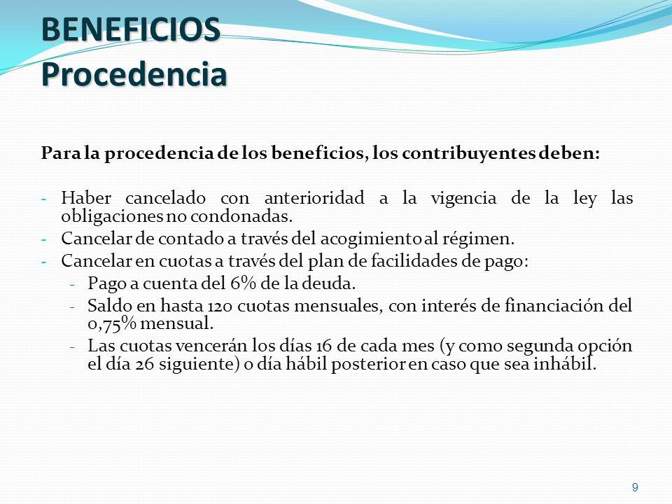 9 BENEFICIOS Procedencia Para la procedencia de los beneficios, los contribuyentes deben: - Haber cancelado con anterioridad a la vigencia de la ley l