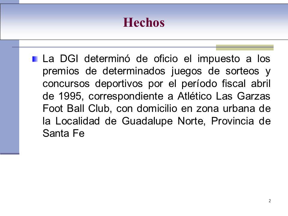 2 Hechos La DGI determinó de oficio el impuesto a los premios de determinados juegos de sorteos y concursos deportivos por el período fiscal abril de 1995, correspondiente a Atlético Las Garzas Foot Ball Club, con domicilio en zona urbana de la Localidad de Guadalupe Norte, Provincia de Santa Fe