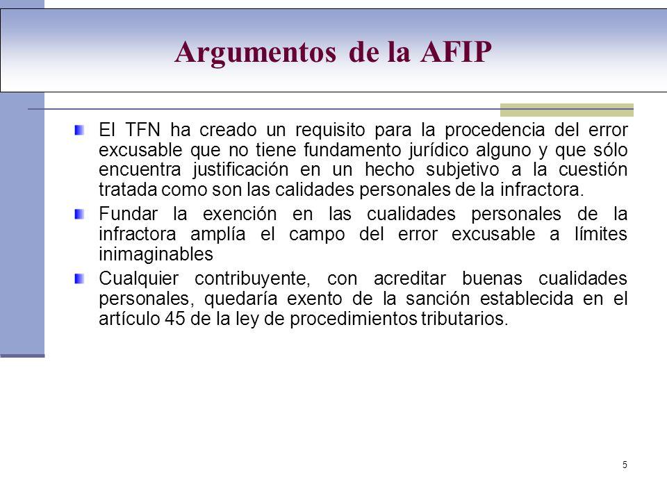 5 Argumentos de la AFIP El TFN ha creado un requisito para la procedencia del error excusable que no tiene fundamento jurídico alguno y que sólo encuentra justificación en un hecho subjetivo a la cuestión tratada como son las calidades personales de la infractora.