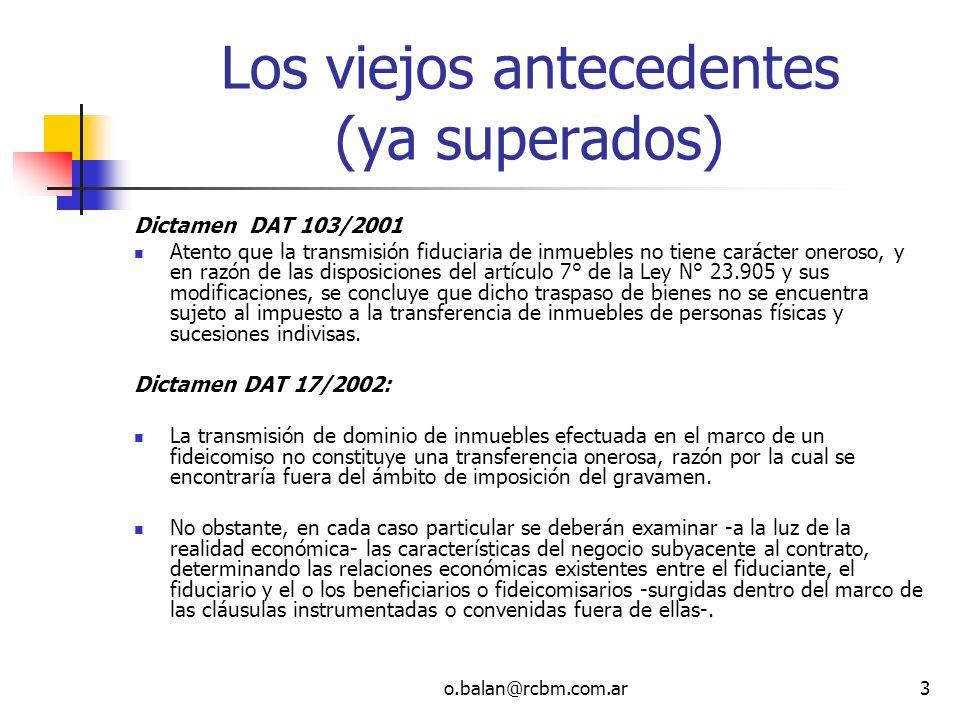 o.balan@rcbm.com.ar3 Los viejos antecedentes (ya superados) Dictamen DAT 103/2001 Atento que la transmisión fiduciaria de inmuebles no tiene carácter