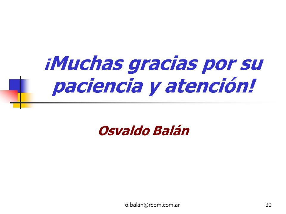 o.balan@rcbm.com.ar30 ¡ Muchas gracias por su paciencia y atención! Osvaldo Balán