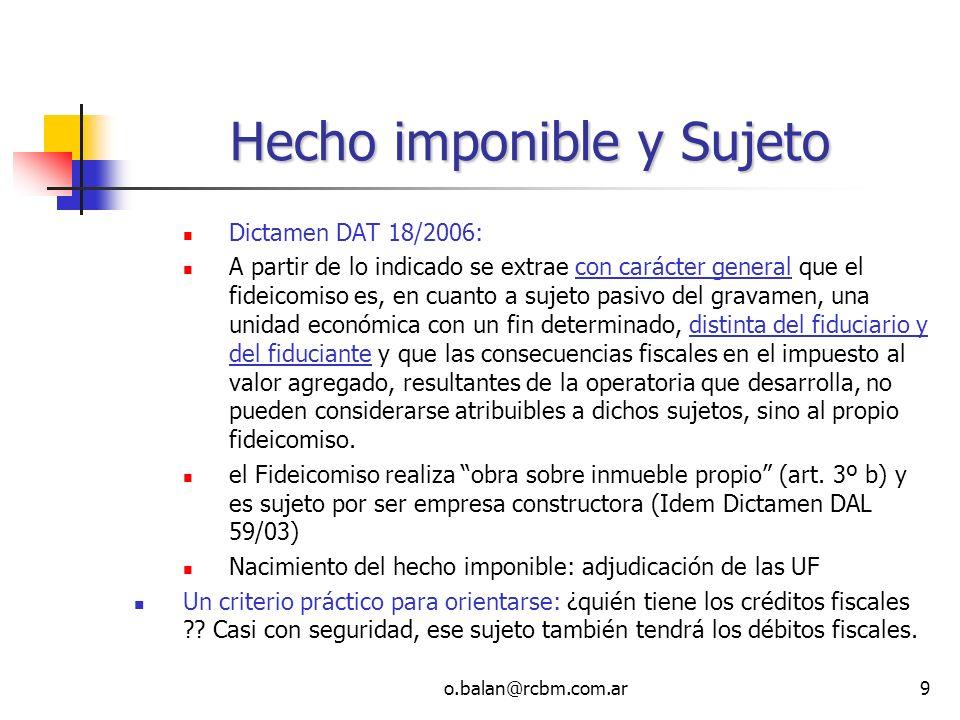 o.balan@rcbm.com.ar9 Hecho imponible y Sujeto Dictamen DAT 18/2006: A partir de lo indicado se extrae con carácter general que el fideicomiso es, en c