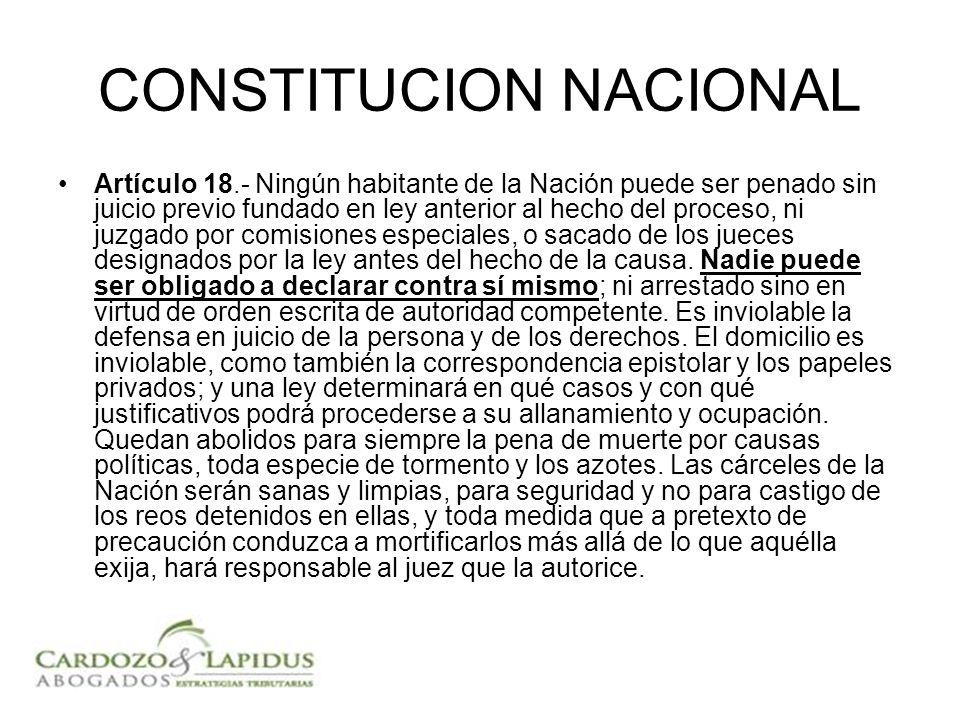 CONSTITUCION NACIONAL Artículo 18.- Ningún habitante de la Nación puede ser penado sin juicio previo fundado en ley anterior al hecho del proceso, ni juzgado por comisiones especiales, o sacado de los jueces designados por la ley antes del hecho de la causa.