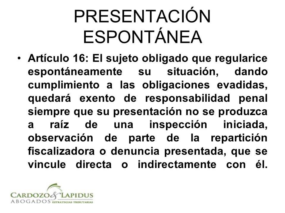 PRESENTACIÓN ESPONTÁNEA Artículo 16: El sujeto obligado que regularice espontáneamente su situación, dando cumplimiento a las obligaciones evadidas, q