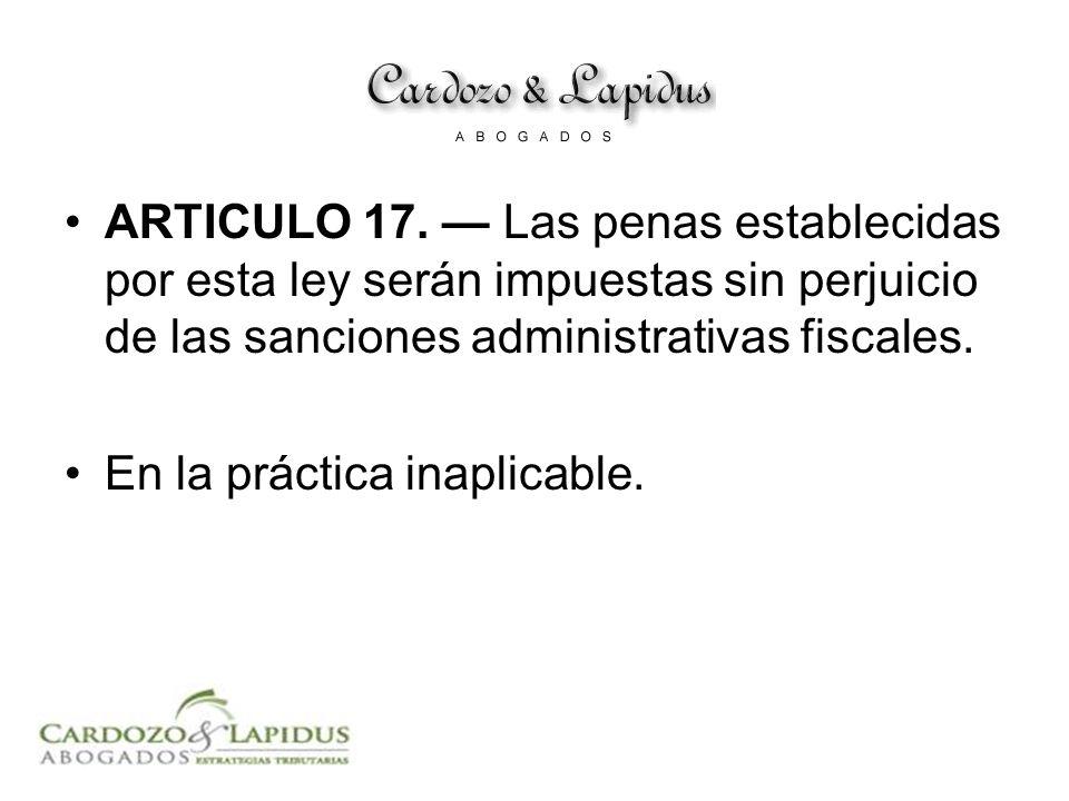 ARTICULO 17. Las penas establecidas por esta ley serán impuestas sin perjuicio de las sanciones administrativas fiscales. En la práctica inaplicable.