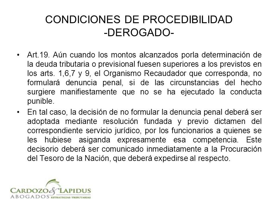CONDICIONES DE PROCEDIBILIDAD -DEROGADO- Art.19. Aún cuando los montos alcanzados porla determinación de la deuda tributaria o previsional fuesen supe