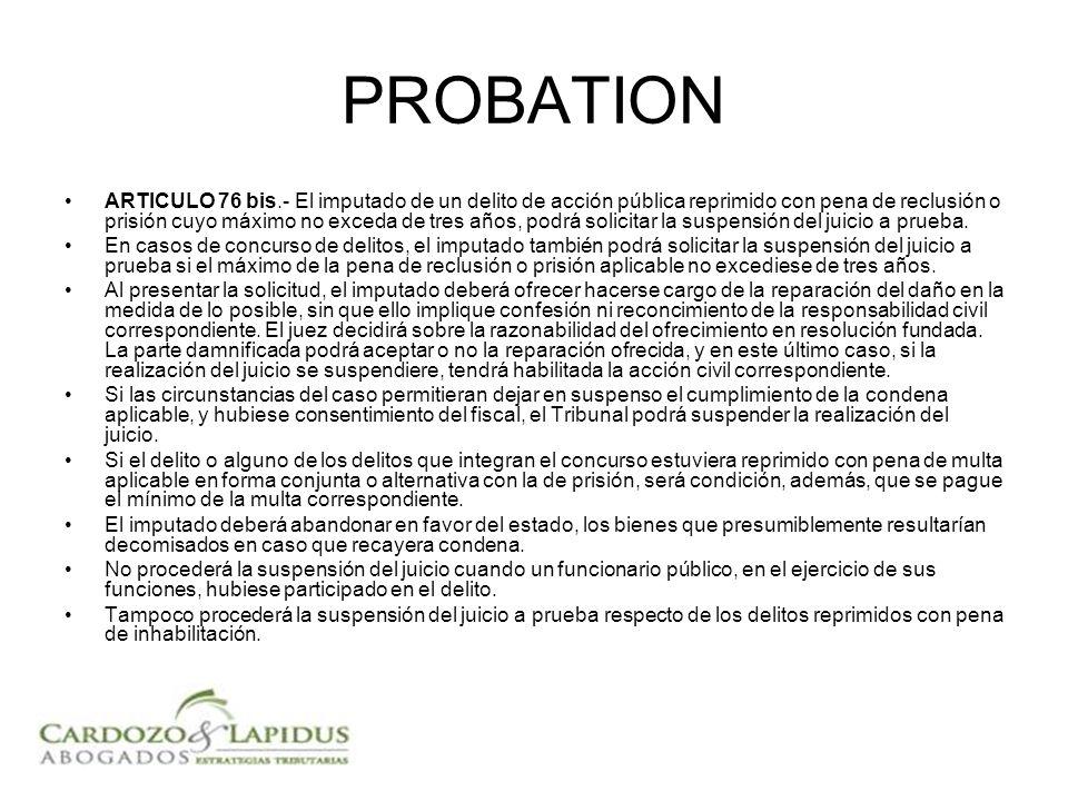 PROBATION ARTICULO 76 bis.- El imputado de un delito de acción pública reprimido con pena de reclusión o prisión cuyo máximo no exceda de tres años, podrá solicitar la suspensión del juicio a prueba.