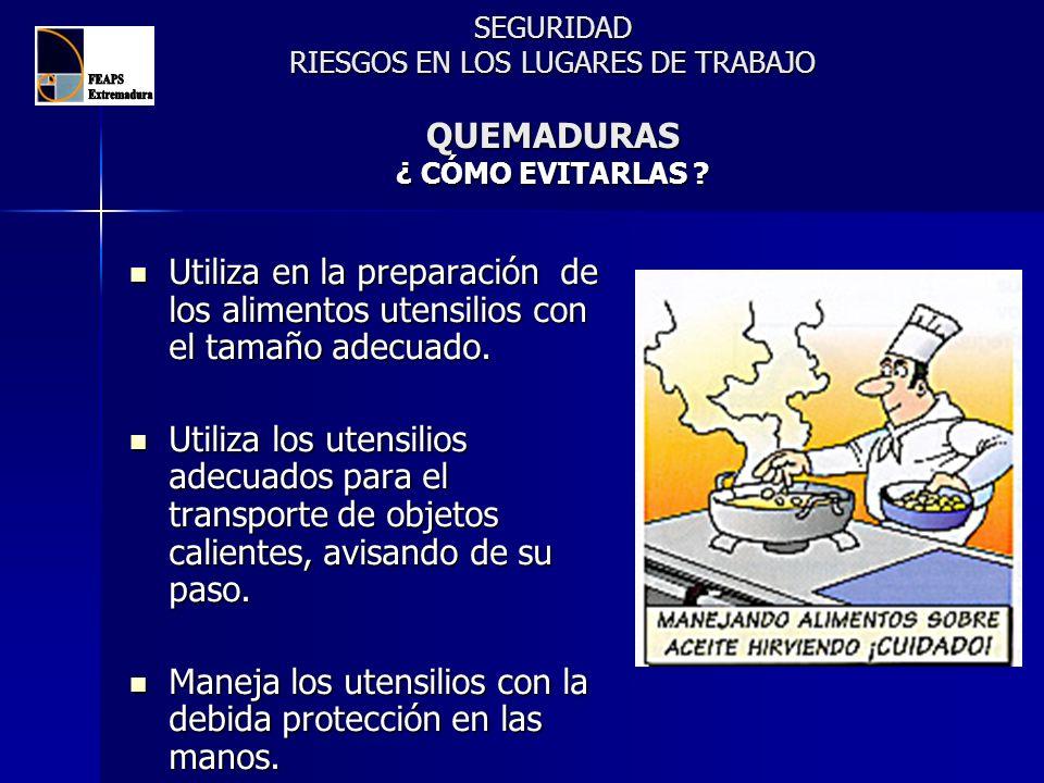 SEGURIDAD RIESGOS EN LOS LUGARES DE TRABAJO QUEMADURAS ¿ CÓMO EVITARLAS ? Utiliza en la preparación de los alimentos utensilios con el tamaño adecuado