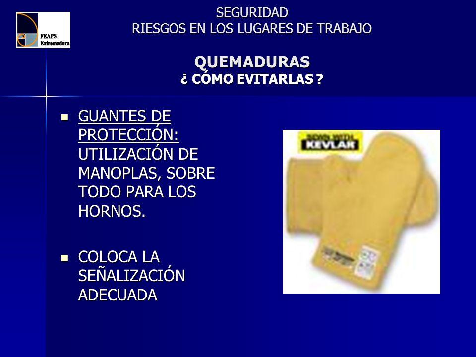 SEGURIDAD RIESGOS EN LOS LUGARES DE TRABAJO QUEMADURAS ¿ CÓMO EVITARLAS ? GUANTES DE PROTECCIÓN: UTILIZACIÓN DE MANOPLAS, SOBRE TODO PARA LOS HORNOS.