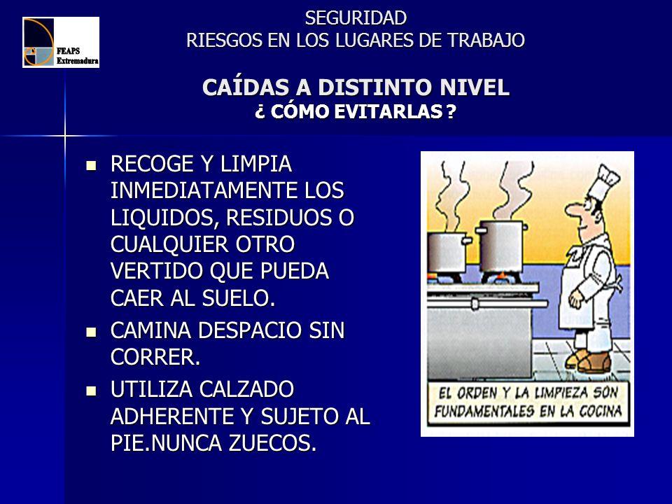 SEGURIDAD RIESGOS EN LOS LUGARES DE TRABAJO CAÍDAS A DISTINTO NIVEL ¿ CÓMO EVITARLAS ? RECOGE Y LIMPIA INMEDIATAMENTE LOS LIQUIDOS, RESIDUOS O CUALQUI