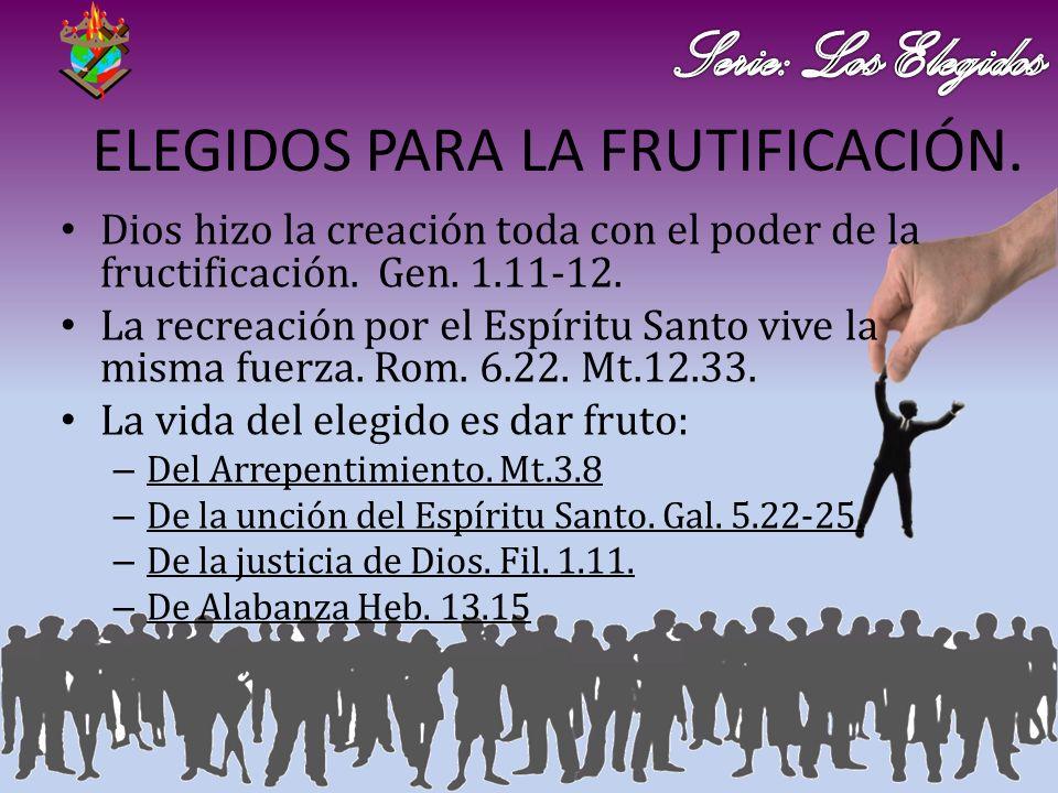 ELEGIDOS PARA LA FRUTIFICACIÓN. Dios hizo la creación toda con el poder de la fructificación. Gen. 1.11-12. La recreación por el Espíritu Santo vive l