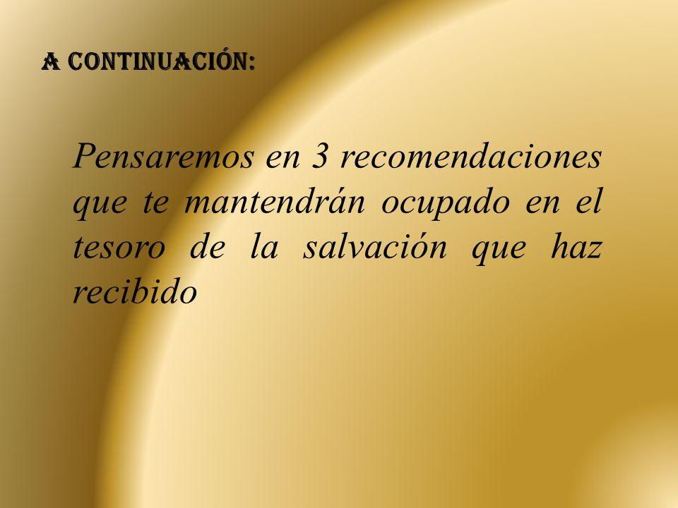 A continuación: Pensaremos en 3 recomendaciones que te mantendrán ocupado en el tesoro de la salvación que haz recibido