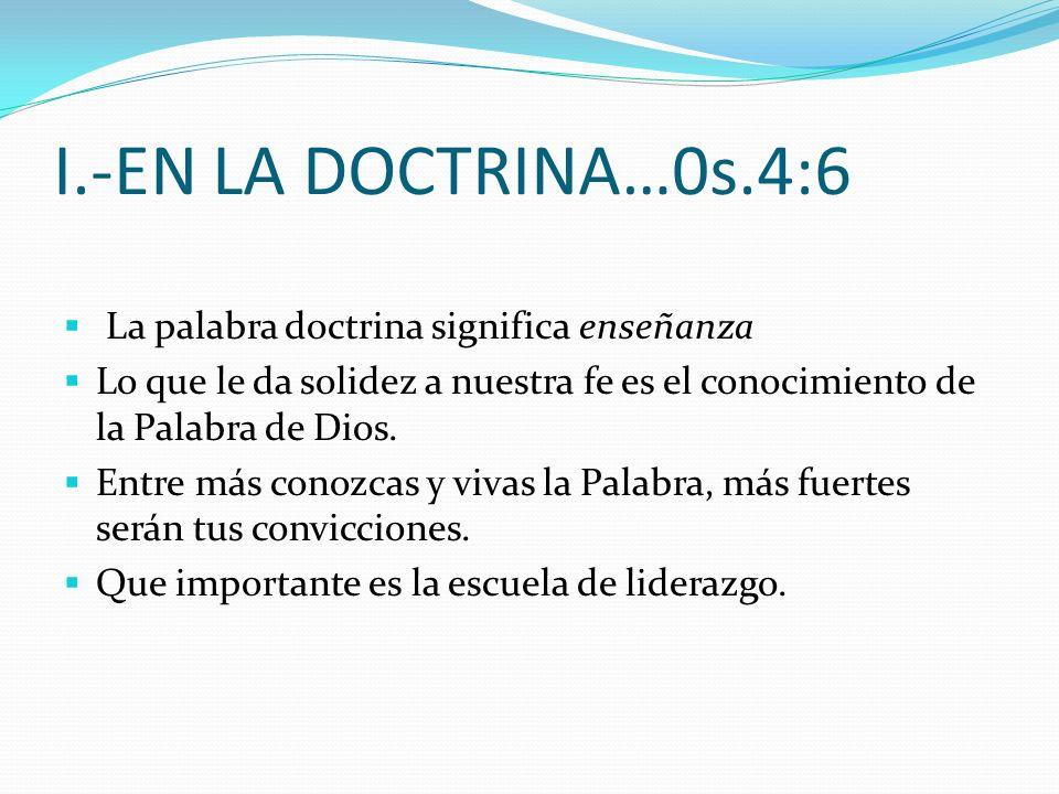 I.-EN LA DOCTRINA…0s.4:6 La palabra doctrina significa enseñanza Lo que le da solidez a nuestra fe es el conocimiento de la Palabra de Dios.