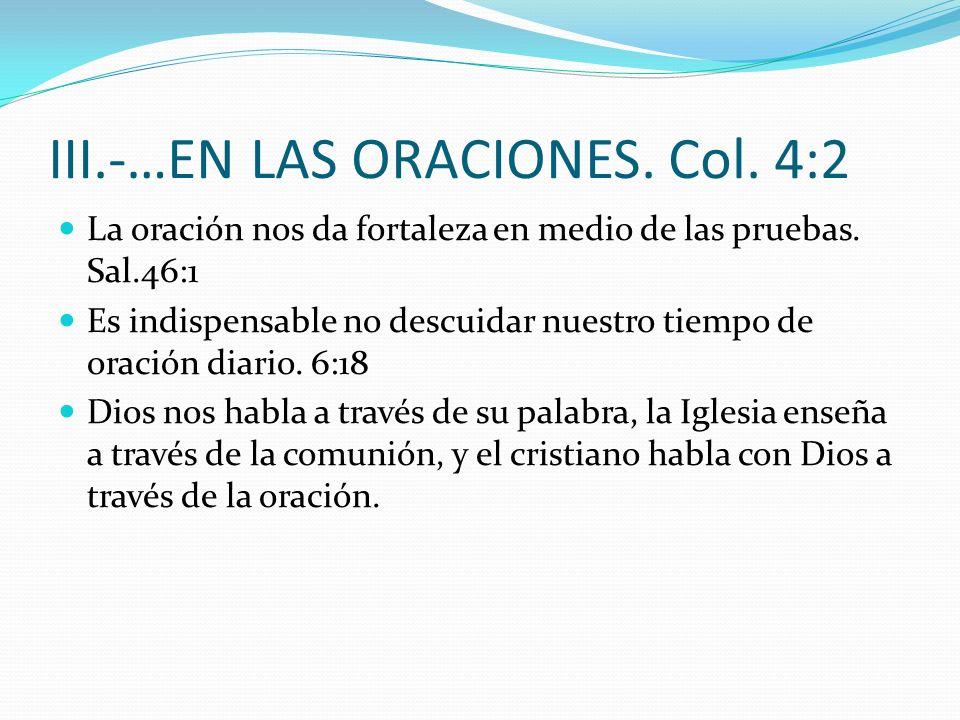 III.-…EN LAS ORACIONES.Col. 4:2 La oración nos da fortaleza en medio de las pruebas.
