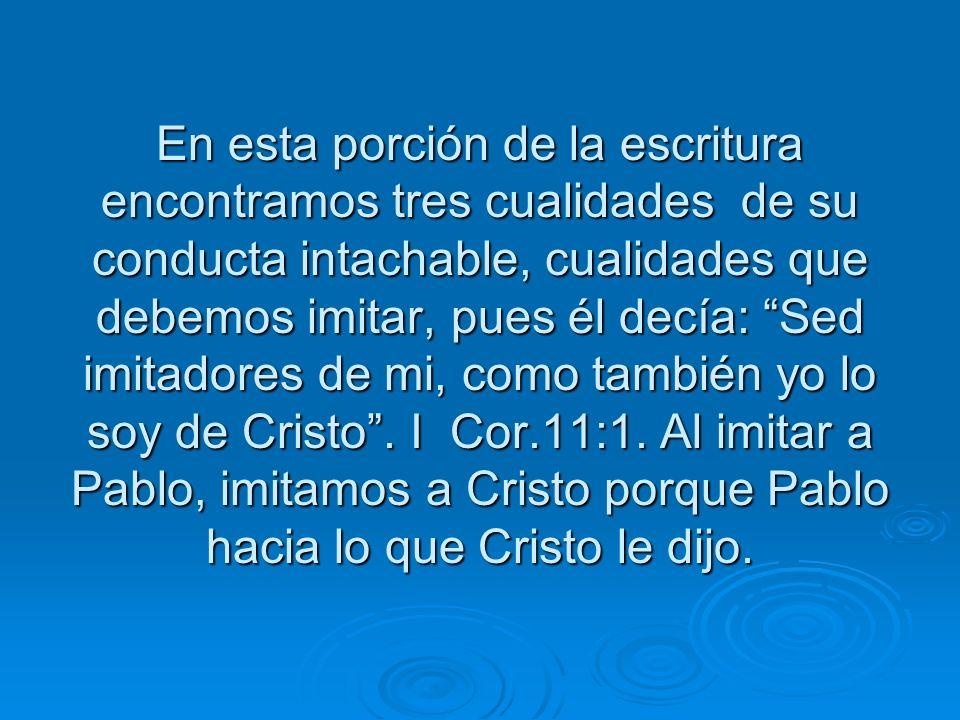 En esta porción de la escritura encontramos tres cualidades de su conducta intachable, cualidades que debemos imitar, pues él decía: Sed imitadores de