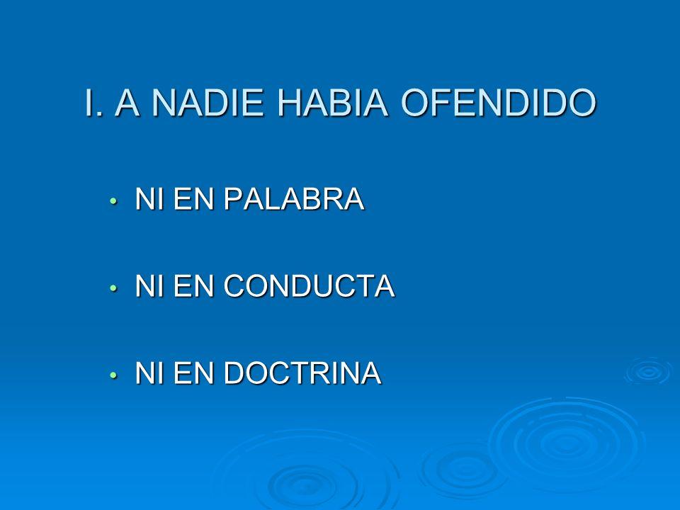 I. A NADIE HABIA OFENDIDO NI EN PALABRA NI EN PALABRA NI EN CONDUCTA NI EN CONDUCTA NI EN DOCTRINA NI EN DOCTRINA