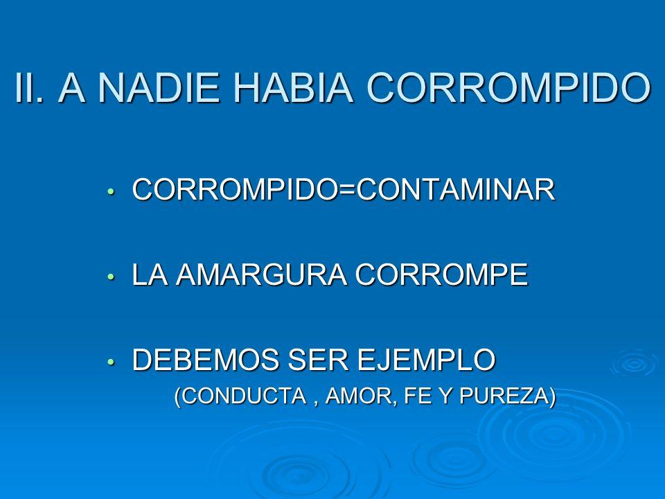 II. A NADIE HABIA CORROMPIDO CORROMPIDO=CONTAMINAR CORROMPIDO=CONTAMINAR LA AMARGURA CORROMPE LA AMARGURA CORROMPE DEBEMOS SER EJEMPLO DEBEMOS SER EJE