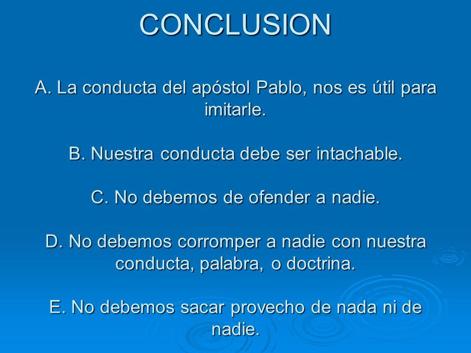 CONCLUSION A. La conducta del apóstol Pablo, nos es útil para imitarle. B. Nuestra conducta debe ser intachable. C. No debemos de ofender a nadie. D.