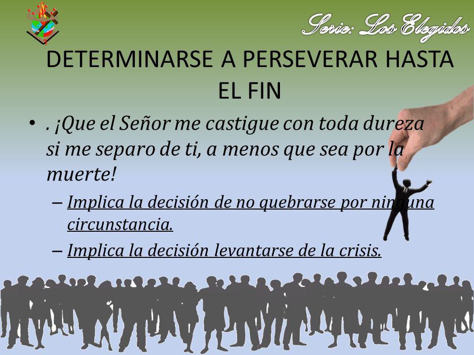 DETERMINARSE A PERSEVERAR HASTA EL FIN. ¡Que el Señor me castigue con toda dureza si me separo de ti, a menos que sea por la muerte! – Implica la deci