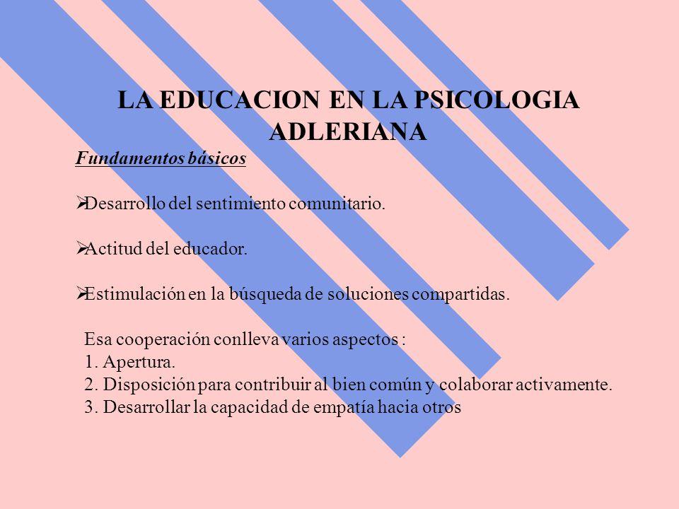 LA EDUCACION EN LA PSICOLOGIA ADLERIANA Fundamentos básicos Desarrollo del sentimiento comunitario.