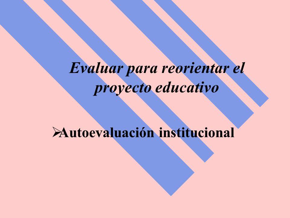 Evaluar para reorientar el proyecto educativo Autoevaluación institucional