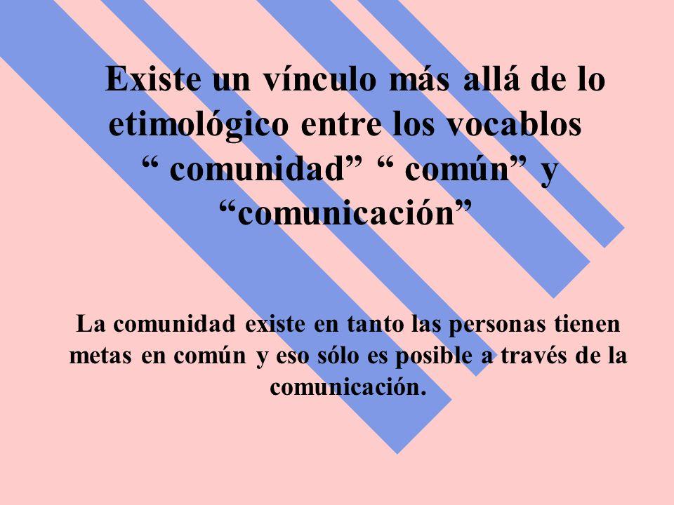 Existe un vínculo más allá de lo etimológico entre los vocablos comunidad común y comunicación La comunidad existe en tanto las personas tienen metas en común y eso sólo es posible a través de la comunicación.