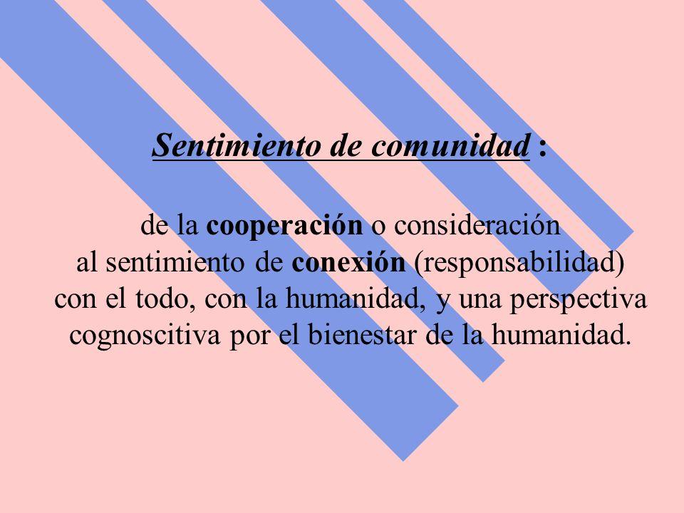 Sentimiento de comunidad : de la cooperación o consideración al sentimiento de conexión (responsabilidad) con el todo, con la humanidad, y una perspectiva cognoscitiva por el bienestar de la humanidad.