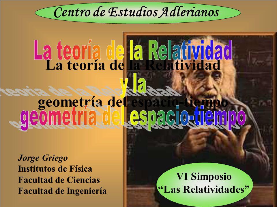 La teoría de la Relatividad y la geometría del espacio-tiempo VI Simposio Las Relatividades Centro de Estudios Adlerianos Jorge Griego Institutos de F