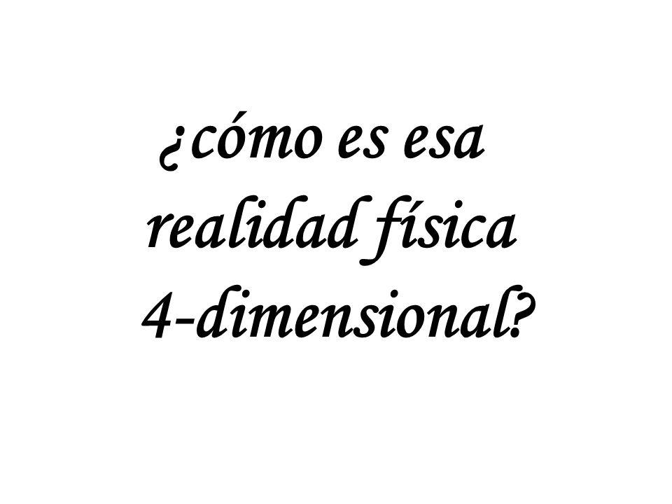 ¿cómo es esa realidad física 4-dimensional?