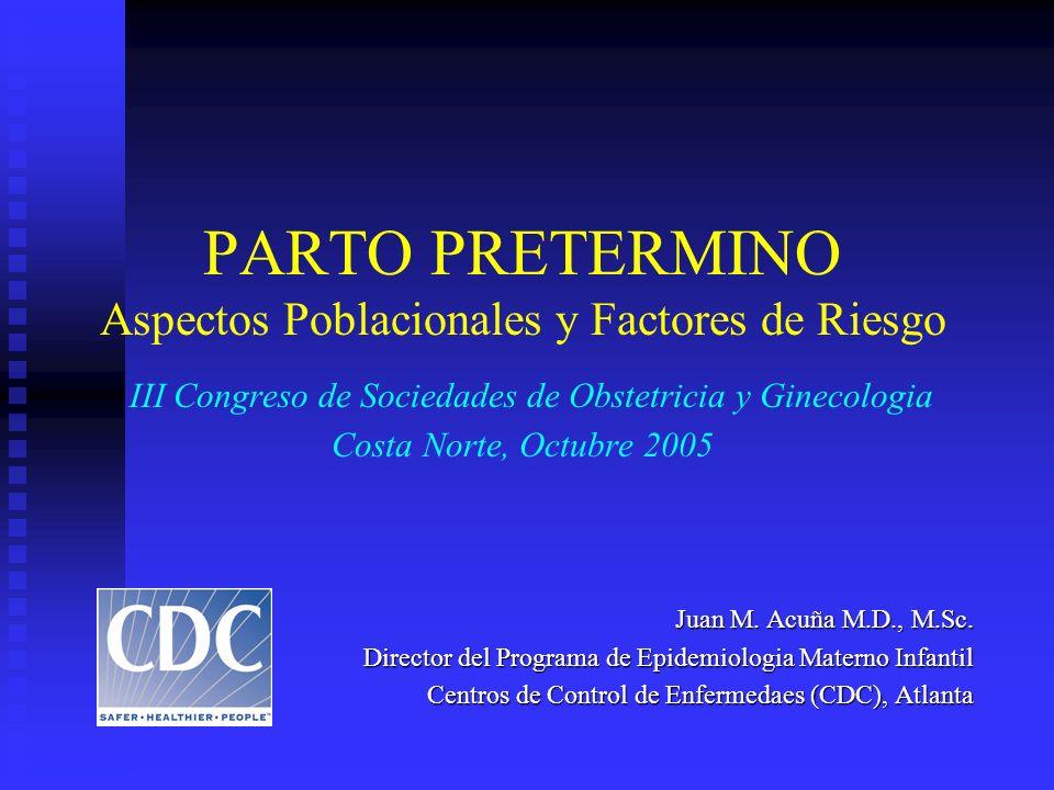 PARTO PRETERMINO Aspectos Poblacionales y Factores de Riesgo III Congreso de Sociedades de Obstetricia y Ginecologia Costa Norte, Octubre 2005 Juan M.