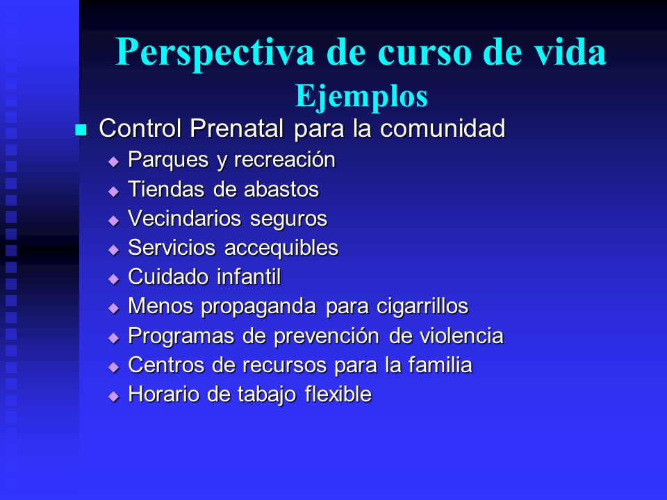 Perspectiva de curso de vida Ejemplos Control Prenatal para la comunidad Control Prenatal para la comunidad Parques y recreación Parques y recreación