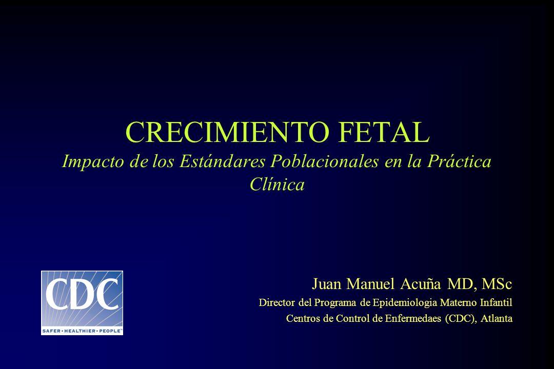 CRECIMIENTO FETAL Impacto de los Estándares Poblacionales en la Práctica Clínica Juan Manuel Acuña MD, MSc Director del Programa de Epidemiologia Mate